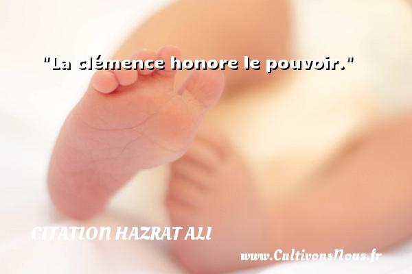 La clémence honore le pouvoir. Une citation de Hazrat Ali CITATION HAZRAT ALI - Citation Hazrat Ali