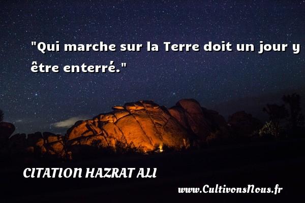 Qui marche sur la Terre doit un jour y être enterré. Une citation de Hazrat Ali CITATION HAZRAT ALI
