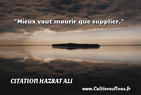 Mieux vaut mourir que supplier. Une citation de Hazrat Ali CITATION HAZRAT ALI