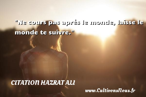 Ne cours pas après le monde, laisse le monde te suivre. Une citation de Hazrat Ali CITATION HAZRAT ALI