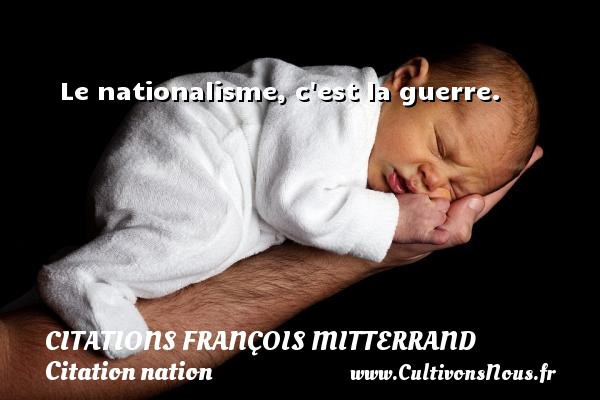 Citations François Mitterrand - Citation nation - Le nationalisme, c est la guerre.   Une citation de François Mitterrand CITATIONS FRANÇOIS MITTERRAND