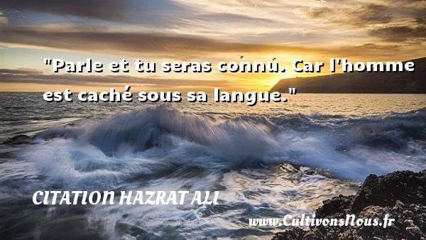 Citation Hazrat Ali - Parle et tu seras connu. Car l homme est caché sous sa langue. Une citation de Hazrat Ali CITATION HAZRAT ALI