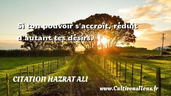 Si ton pouvoir s accroît, réduit d autant tes désirs. Une citation de Hazrat Ali CITATION HAZRAT ALI - Citations désir