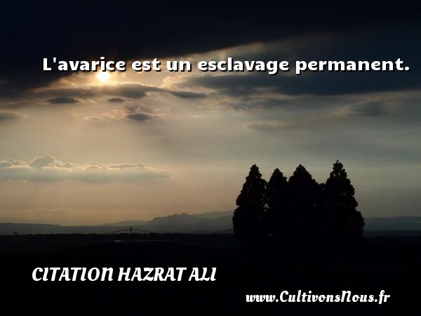 Citation Hazrat Ali - L avarice est un esclavage permanent. Une citation de Hazrat Ali CITATION HAZRAT ALI
