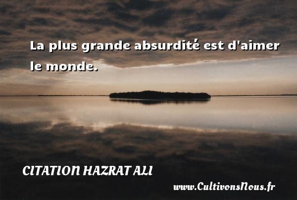 La plus grande absurdité est d aimer le monde. Une citation de Hazrat Ali CITATION HAZRAT ALI