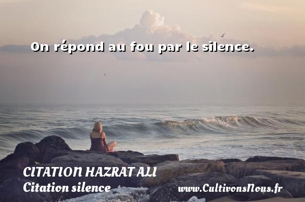 Citation Hazrat Ali - Citation silence - On répond au fou par le silence. Une citation de Hazrat Ali CITATION HAZRAT ALI