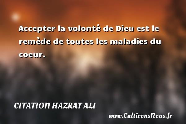 Accepter la volonté de Dieu est le remède de toutes les maladies du coeur. Une citation de Hazrat Ali CITATION HAZRAT ALI