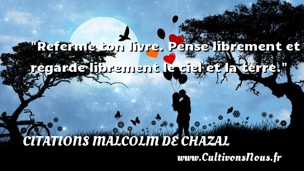 Referme ton livre. Pense librement et regarde librement le ciel et la terre. Une citation de Malcolm de Chazal CITATIONS MALCOLM DE CHAZAL - Citation regret