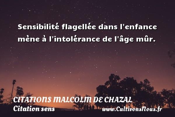 Sensibilité flagellée dans l enfance mène à l intolérance de l âge mûr. Une citation de Malcolm de Chazal CITATIONS MALCOLM DE CHAZAL - Citation sens