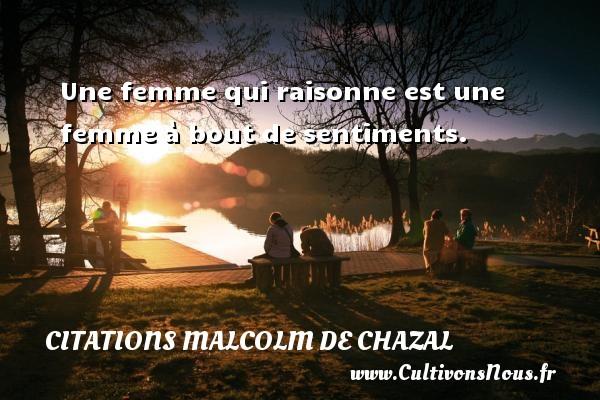 Une femme qui raisonne est une femme à bout de sentiments. Une citation de Malcolm de Chazal CITATIONS MALCOLM DE CHAZAL