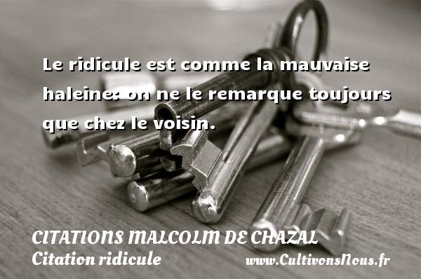 Citations Malcolm de Chazal - Citation ridicule - Le ridicule est comme la mauvaise haleine: on ne le remarque toujours que chez le voisin. Une citation de Malcolm de Chazal CITATIONS MALCOLM DE CHAZAL