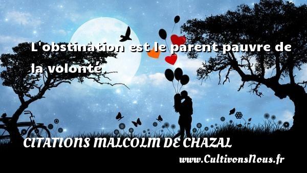 L obstination est le parent pauvre de la volonté. Une citation de Malcolm de Chazal CITATIONS MALCOLM DE CHAZAL