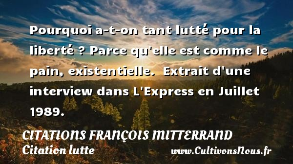 Pourquoi a-t-on tant lutté pour la liberté ? Parce qu elle est comme le pain, existentielle.   Extrait d une interview dans L Express en Juillet 1989.   Une citation de François Mitterrand CITATIONS FRANÇOIS MITTERRAND - Citations François Mitterrand - Citation lutte