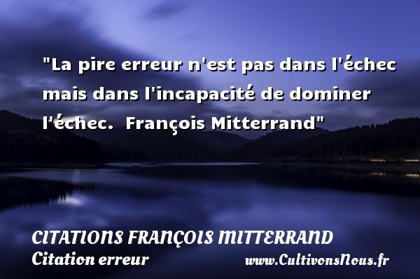 La pire erreur n est pas dans l échec mais dans l incapacité de dominer l échec.   François Mitterrand   Une citation sur l erreur CITATIONS FRANÇOIS MITTERRAND - Citations François Mitterrand - Citation erreur
