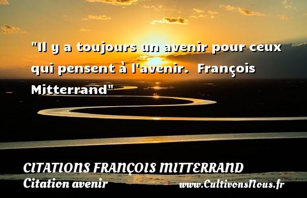 Il y a toujours un avenir pour ceux qui pensent à l avenir.   François Mitterrand   Une citation sur avenir CITATIONS FRANÇOIS MITTERRAND - Citations François Mitterrand - Citation avenir