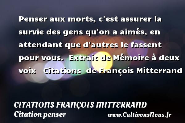 Penser aux morts, c est assurer la survie des gens qu on a aimés, en attendant que d autres le fassent pour vous.   Extrait de Mémoire à deux voix     Citations   de François Mitterrand CITATIONS FRANÇOIS MITTERRAND - Citations François Mitterrand - Citation penser
