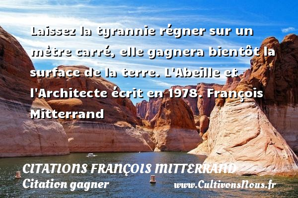 Laissez la tyrannie régner sur un mètre carré, elle gagnera bientôt la surface de la terre.  L Abeille et l Architecte écrit en 1978. François Mitterrand     CITATIONS FRANÇOIS MITTERRAND - Citations François Mitterrand - Citation gagner