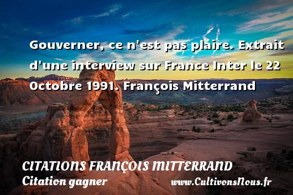 Citations François Mitterrand - Citation gagner - Gouverner, ce n est pas plaire.  Extrait d une interview sur France Inter le 22 Octobre 1991. François Mitterrand     CITATIONS FRANÇOIS MITTERRAND