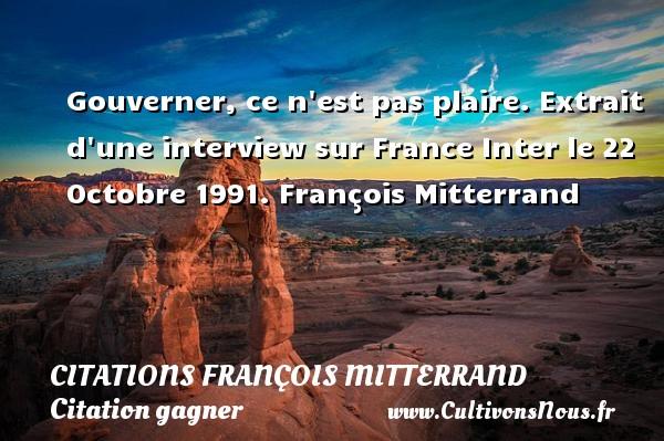 Gouverner, ce n est pas plaire.  Extrait d une interview sur France Inter le 22 Octobre 1991. François Mitterrand    CITATIONS FRANÇOIS MITTERRAND - Citations François Mitterrand - Citation gagner
