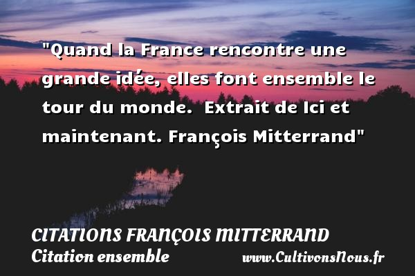 Citations François Mitterrand - Citation ensemble - Quand la France rencontre une grande idée, elles font ensemble le tour du monde.   Extrait de Ici et maintenant.  François Mitterrand   Une citation sur ensemble CITATIONS FRANÇOIS MITTERRAND