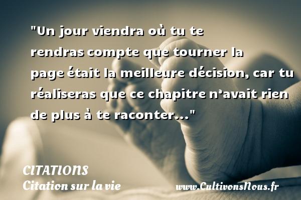 Citations - Citation sur la vie - Un jour viendra où tu te rendrascompte que tourner la pageétait la meilleure décision,car tu réaliseras que ce chapitren'avait rien de plus à te raconter... CITATIONS