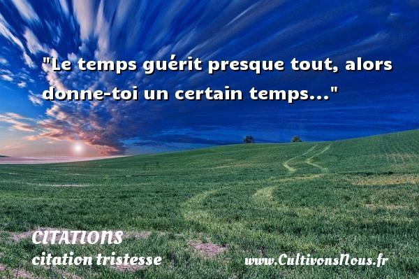 Le temps guérit presque tout, alors donne-toi un certain temps... CITATIONS - citation tristesse