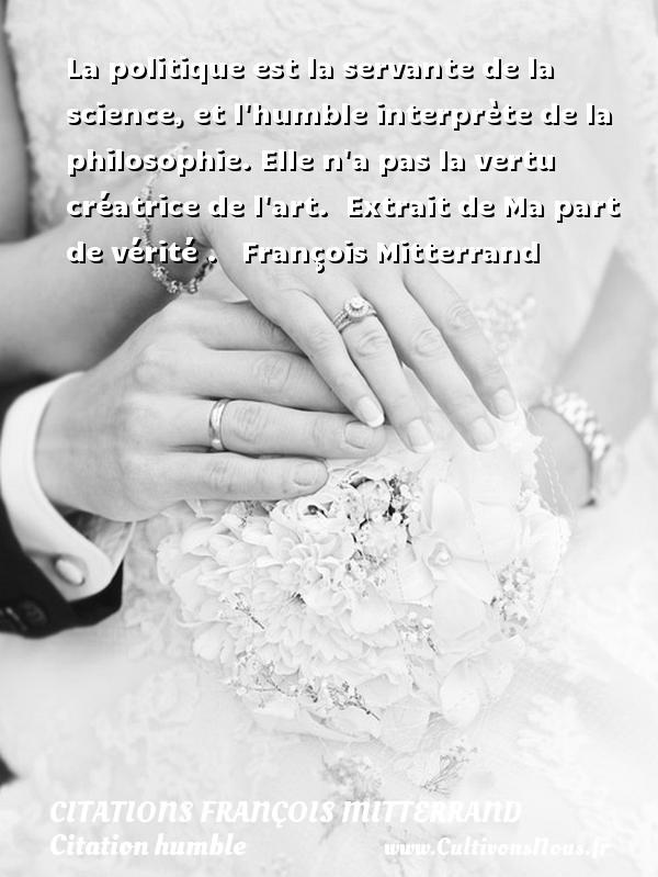 Citations François Mitterrand - Citation humble - La politique est la servante de la science, et l humble interprète de la philosophie. Elle n a pas la vertu créatrice de l art.   Extrait de Ma part de vérité .  François Mitterrand CITATIONS FRANÇOIS MITTERRAND