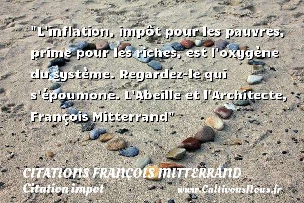 L inflation, impôt pour les pauvres, prime pour les riches, est l oxygène du système. Regardez-le qui s époumone.  L Abeille et l Architecte, François Mitterrand   Une citation sur l impôt    CITATIONS FRANÇOIS MITTERRAND - Citations François Mitterrand - Citation impot