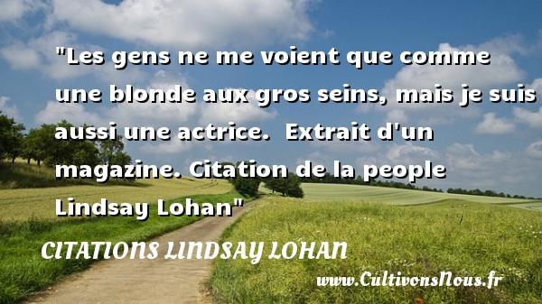 Citations - Citations Lindsay Lohan - Les gens ne me voient que comme une blonde aux gros seins, mais je suis aussi une actrice.   Extrait d un magazine. Citation de la people Lindsay Lohan CITATIONS LINDSAY LOHAN