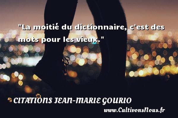 La moitié du dictionnaire, c est des mots pour les vieux. Une citation de Jean-Marie Gourio CITATIONS JEAN-MARIE GOURIO