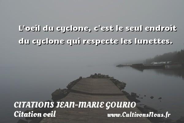 Citations Jean-Marie Gourio - Citation oeil - L oeil du cyclone, c est le seul endroit du cyclone qui respecte les lunettes. Une citation de Jean-Marie Gourio CITATIONS JEAN-MARIE GOURIO