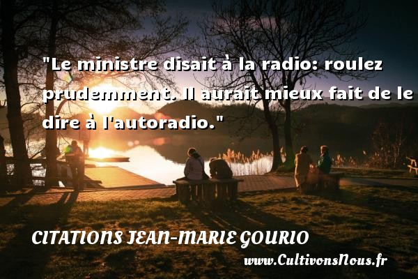 Le ministre disait à la radio: roulez prudemment. Il aurait mieux fait de le dire à l autoradio. Une citation de Jean-Marie Gourio CITATIONS JEAN-MARIE GOURIO