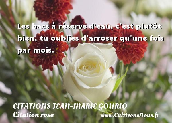 Citations Jean-Marie Gourio - Citation rose - Les bacs à réserve d eau, c est plutôt bien, tu oublies d arroser qu une fois par mois. Une citation de Jean-Marie Gourio CITATIONS JEAN-MARIE GOURIO