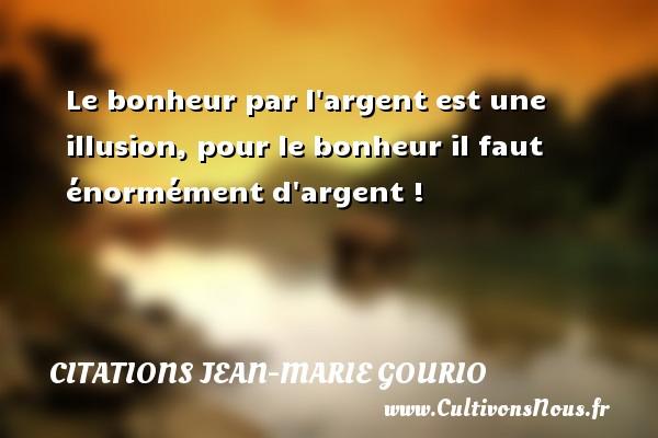 Le bonheur par l argent est une illusion, pour le bonheur il faut énormément d argent ! Une citation de Jean-Marie Gourio CITATIONS JEAN-MARIE GOURIO