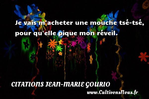 Citations Jean-Marie Gourio - Je vais m acheter une mouche tsé-tsé, pour qu elle pique mon réveil. Une citation de Jean-Marie Gourio CITATIONS JEAN-MARIE GOURIO