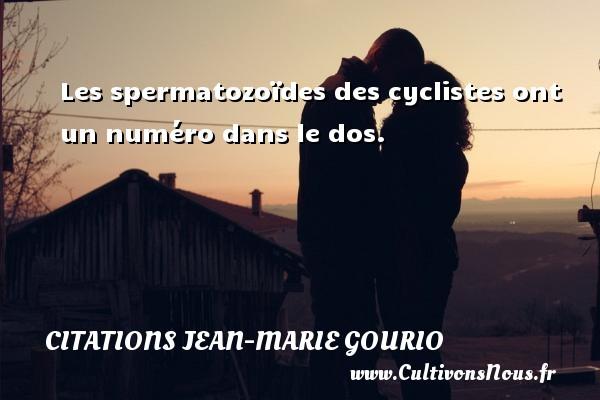 Citations Jean-Marie Gourio - Les spermatozoïdes des cyclistes ont un numéro dans le dos. Une citation de Jean-Marie Gourio CITATIONS JEAN-MARIE GOURIO