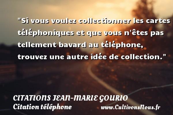 Citations Jean-Marie Gourio - Citation téléphone - Si vous voulez collectionner les cartes téléphoniques et que vous n êtes pas tellement bavard au téléphone, trouvez une autre idée de collection. Une citation de Jean-Marie Gourio CITATIONS JEAN-MARIE GOURIO
