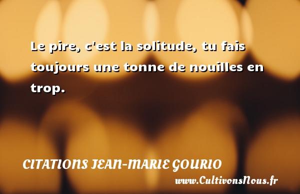 Le pire, c est la solitude, tu fais toujours une tonne de nouilles en trop. Une citation de Jean-Marie Gourio CITATIONS JEAN-MARIE GOURIO