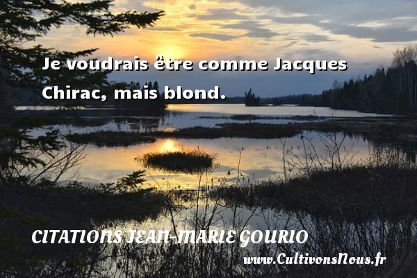 Citations Jean-Marie Gourio - Je voudrais être comme Jacques Chirac, mais blond. Une citation de Jean-Marie Gourio CITATIONS JEAN-MARIE GOURIO