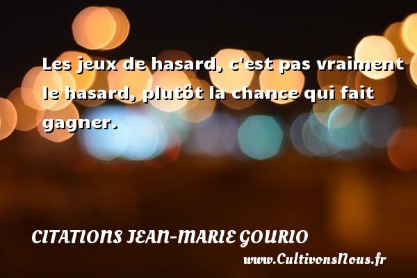 Citations Jean-Marie Gourio - Les jeux de hasard, c est pas vraiment le hasard, plutôt la chance qui fait gagner. Une citation de Jean-Marie Gourio CITATIONS JEAN-MARIE GOURIO