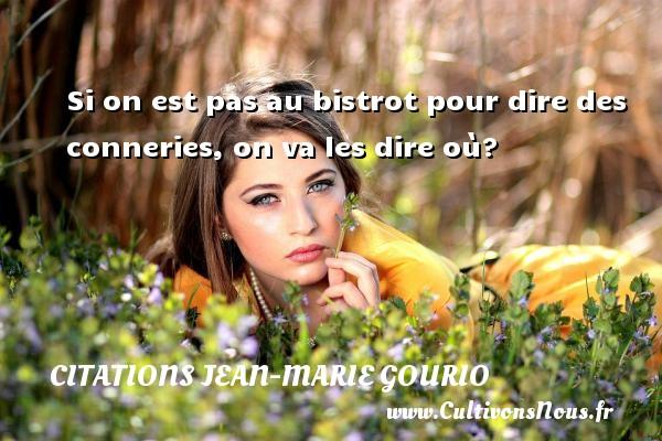 Citations Jean-Marie Gourio - Si on est pas au bistrot pour dire des conneries, on va les dire où? Une citation de Jean-Marie Gourio CITATIONS JEAN-MARIE GOURIO