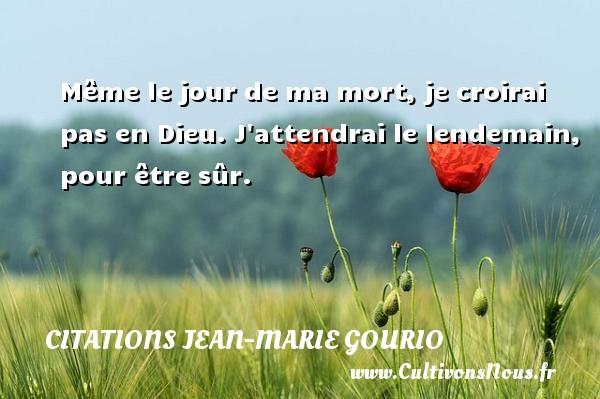 Même le jour de ma mort, je croirai pas en Dieu. J attendrai le lendemain, pour être sûr. Une citation de Jean-Marie Gourio CITATIONS JEAN-MARIE GOURIO