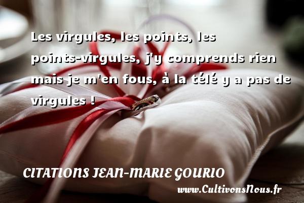 Citations Jean-Marie Gourio - Les virgules, les points, les points-virgules, j y comprends rien mais je m en fous, à la télé y a pas de virgules !  Une citation de Jean-Marie Gourio CITATIONS JEAN-MARIE GOURIO