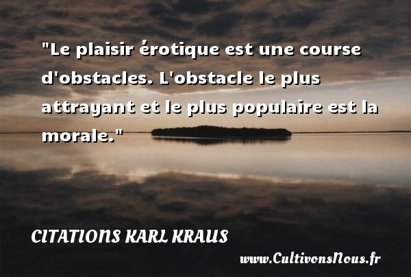 Citations Karl Kraus - Le plaisir érotique est une course d obstacles. L obstacle le plus attrayant et le plus populaire est la morale. Une citation de Karl Kraus CITATIONS KARL KRAUS