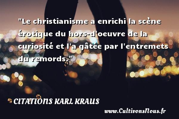 Le christianisme a enrichi la scène érotique du hors-d oeuvre de la curiosité et l a gâtée par l entremets du remords. Une citation de Karl Kraus CITATIONS KARL KRAUS