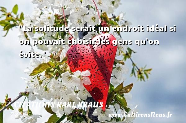 Citations Karl Kraus - La solitude serait un endroit idéal si on pouvait choisir les gens qu on évite. Une citation de Karl Kraus CITATIONS KARL KRAUS