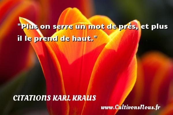 Citations Karl Kraus - Plus on serre un mot de près, et plus il le prend de haut. Une citation de Karl Kraus CITATIONS KARL KRAUS
