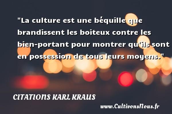 Citations Karl Kraus - La culture est une béquille que brandissent les boiteux contre les bien-portant pour montrer qu ils sont en possession de tous leurs moyens. Une citation de Karl Kraus CITATIONS KARL KRAUS