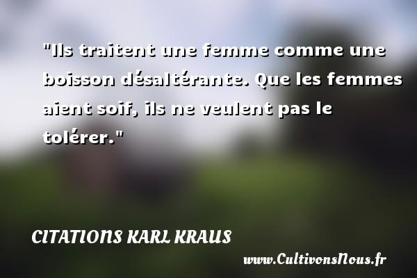 Citations Karl Kraus - Citation bois - Ils traitent une femme comme une boisson désaltérante. Que les femmes aient soif, ils ne veulent pas le tolérer. Une citation de Karl Kraus CITATIONS KARL KRAUS