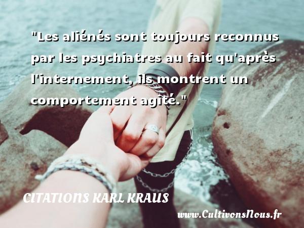 Citations Karl Kraus - Les aliénés sont toujours reconnus par les psychiatres au fait qu après l internement, ils montrent un comportement agité. Une citation de Karl Kraus CITATIONS KARL KRAUS